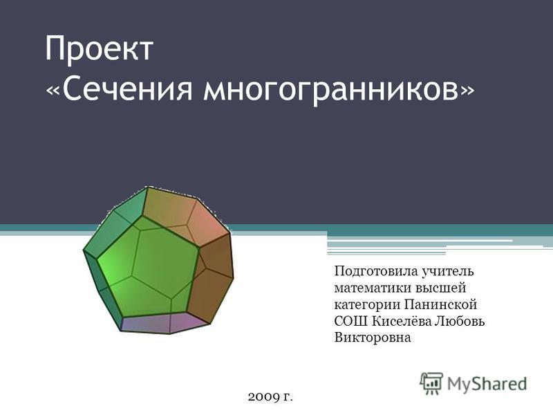 Проект «Сечения многогранников» Подготовила учитель математики высшей категории Панинской СОШ Киселёва Любовь Викторовна 2009 г.