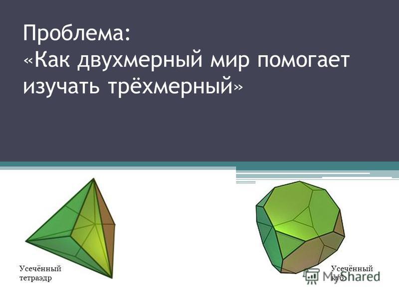 Проблема: «Как двухмерный мир помогает изучать трёхмерный» Усечённый тетраэдр Усечённый куб