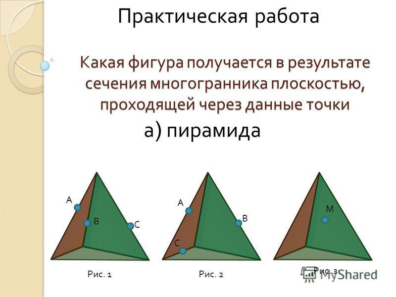 Какая фигура получается в результате сечения многогранника плоскостью, проходящей через данные точки а ) пирамида А В С Рис. 1 А В С Рис. 2 М Рис. з Практическая работа