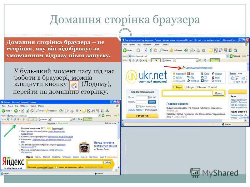 Домашня сторінка браузера – це сторінка, яку він відображує за умовчанням відразу після запуску. Домашня сторінка браузера У будь-який момент часу під час роботи в браузері, можна клацнути кнопку (Додому), перейти на домашню сторінку.