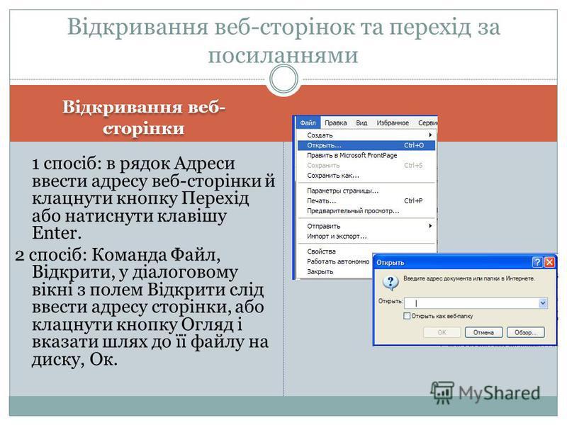 Відкривання веб- сторінки Відкривання веб-сторінок та перехід за посиланнями 1 спосіб: в рядок Адреси ввести адресу веб-сторінки й клацнути кнопку Перехід або натиснути клавішу Enter. 2 спосіб: Команда Файл, Відкрити, у діалоговому вікні з полем Відк