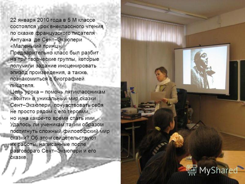 22 января 2010 года в 5 М классе состоялся урок внеклассного чтения по сказке французского писателя Антуана де Сент–Экзюпери «Маленький принц». Предварительно класс был разбит на три творческие группы, которые получили задание инсценировать эпизод пр