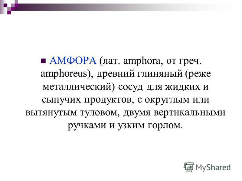 АМФОРА (лат. amphora, от греч. amphoreus), древний глиняный (реже металлический) сосуд для жидких и сыпучих продуктов, с округлым или вытянутым туловом, двумя вертикальными ручками и узким горлом.