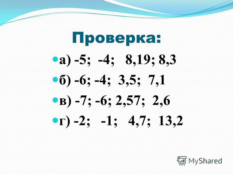 Проверка: а) -5; -4; 8,19; 8,3 б) -6; -4; 3,5; 7,1 в) -7; -6; 2,57; 2,6 г) -2; -1; 4,7; 13,2