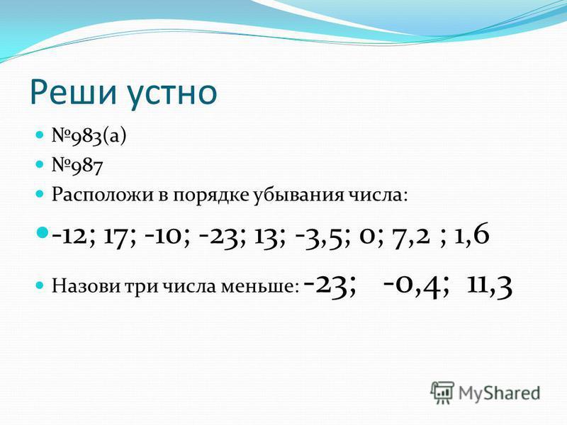 Реши устно 983(а) 987 Расположи в порядке убывания числа: -12; 17; -10; -23; 13; -3,5; 0; 7,2 ; 1,6 Назови три числа меньше: -23; -0,4; 11,3