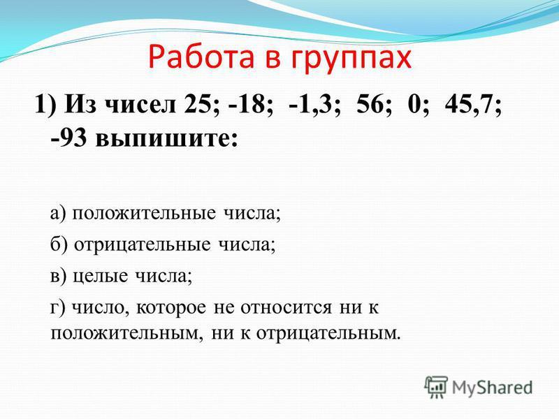 Работа в группах 1) Из чисел 25; -18; -1,3; 56; 0; 45,7; -93 выпишите: а) положительные числа; б) отрицательные числа; в) целые числа; г) число, которое не относится ни к положительным, ни к отрицательным.