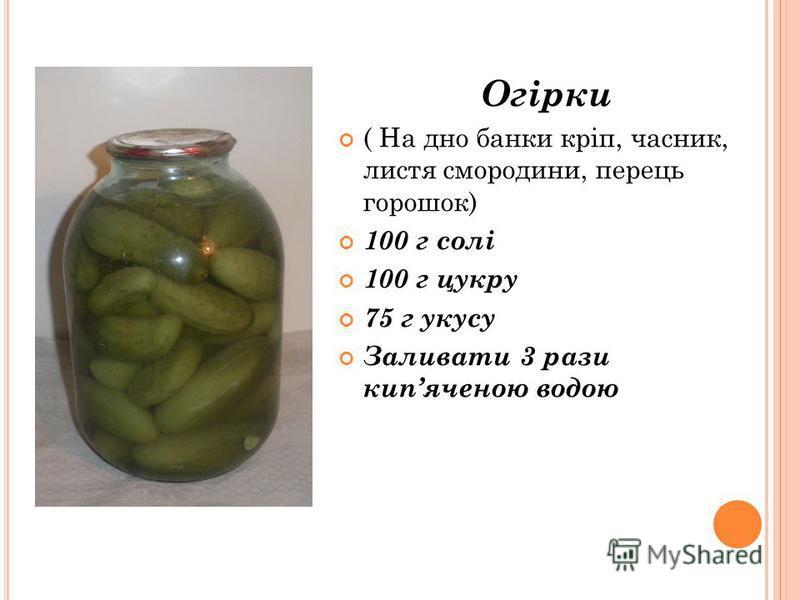 Огірки ( На дно банки кріп, часник, листя смородини, перець горошок) 100 г солі 100 г цукру 75 г укусу Заливати 3 рази кипяченою водою