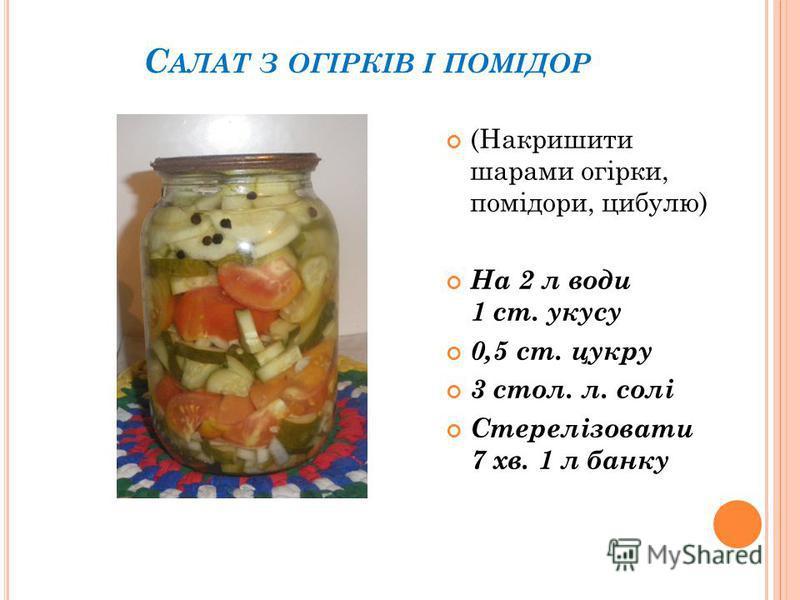 С АЛАТ З ОГІРКІВ І ПОМІДОР (Накришити шарами огірки, помідори, цибулю) На 2 л води 1 ст. укусу 0,5 ст. цукру 3 стол. л. солі Стерелізовати 7 хв. 1 л банку
