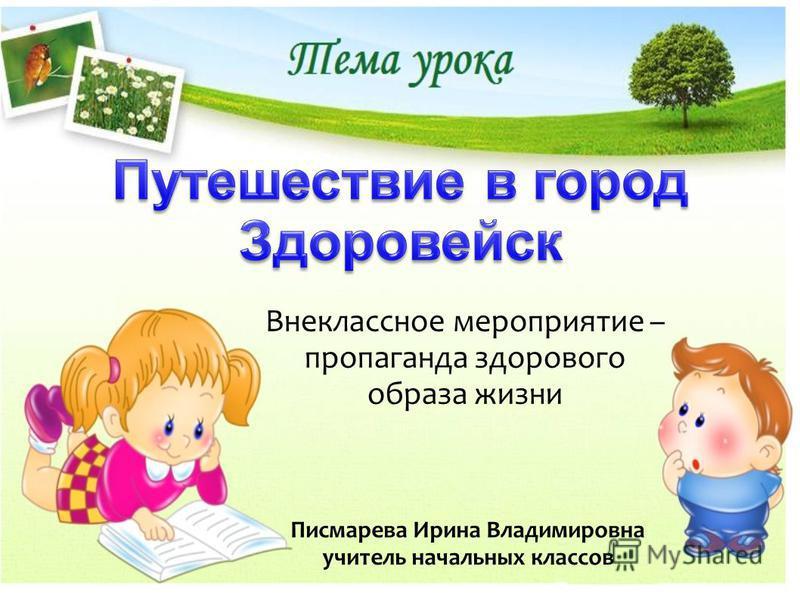 Внеклассное мероприятие – пропаганда здорового образа жизни Писмарева Ирина Владимировна учитель начальных классов