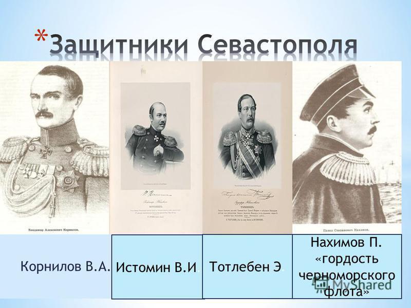 Корнилов В.А. Нахимов П. «гордость черноморского флота» Истомин В.И. Тотлебен Э.