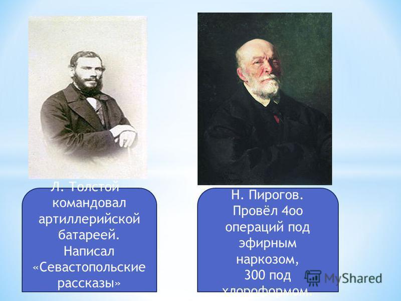 Л. Толстой – командовал артиллерийской батареей. Написал «Севастопольские рассказы» Н. Пирогов. Провёл 4 ооо операций под эфирным наркозом, 300 под хлороформом.