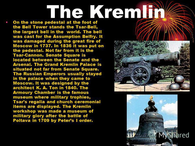 The Kremlin On the stone pedestal at the foot of the Bell Tower stands the Tsar-Bell, the largest bell in the world. The bell was cast for the Assumption Belfry. It was damaged during the great fire of Moscow in 1737. In 1836 it was put on the pedest