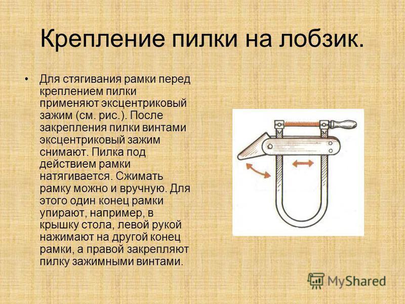 Крепление пилки на лобзик. Для стягивания рамки перед креплением пилки применяют эксцентриковый зажим (см. рис.). После закрепления пилки винтами эксцентриковый зажим снимают. Пилка под действием рамки натягивается. Сжимать рамку можно и вручную. Для