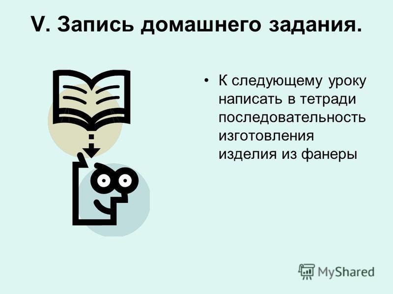 V. Запись домашнего задания. К следующему уроку написать в тетради последовательность изготовления изделия из фанеры