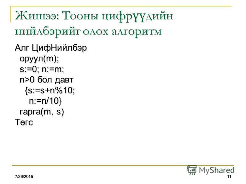 117/26/2015 Жишээ: Тооны цифр үү дийн нийлбэрийг олох алгоритм Алг ЦифНийлбэр оруул(m); оруул(m); s:=0; n:=m; s:=0; n:=m; n>0 бол давт n>0 бол давт {s:=s+n%10; {s:=s+n%10; n:=n/10} n:=n/10} гарга(m, s) гарга(m, s)Төгс