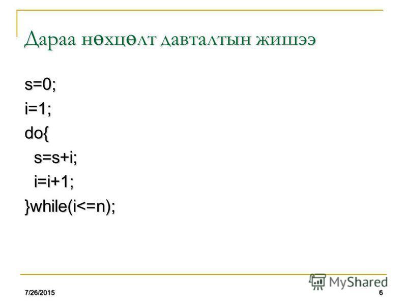 67/26/2015 Дараа н ө хц ө лт давталтын жишээ s=0;i=1;do{ s=s+i; s=s+i; i=i+1; i=i+1;}while(i<=n);