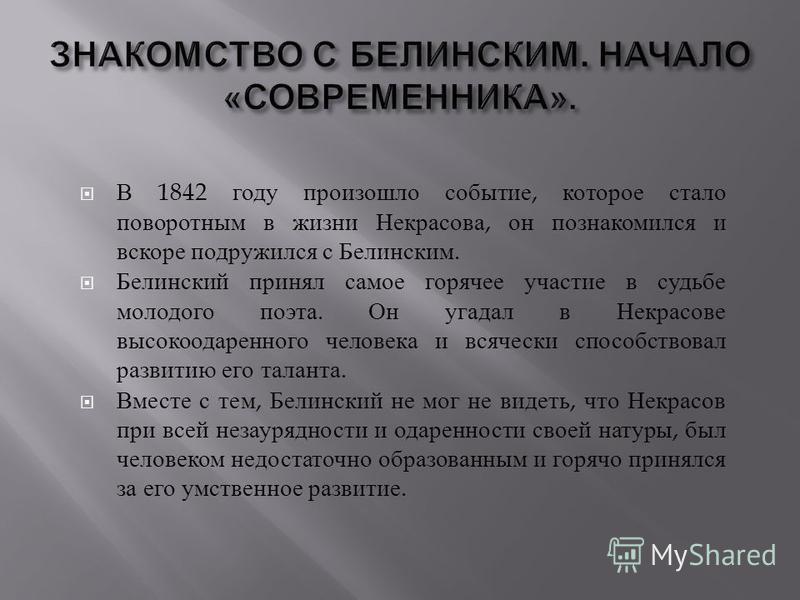 В 1842 году произошло событие, которое стало поворотным в жизни Некрасова, он познакомился и вскоре подружился с Белинским. Белинский принял самое горячее участие в судьбе молодого поэта. Он угадал в Некрасове высокоодаренного человека и всячески спо
