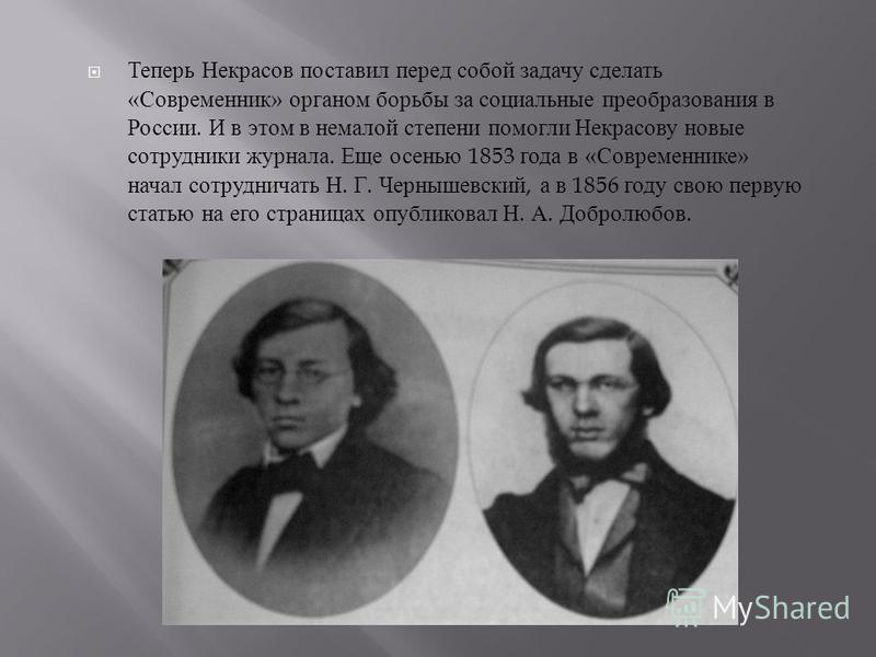 Теперь Некрасов поставил перед собой задачу сделать « Современник » органом борьбы за социальные преобразования в России. И в этом в немалой степени помогли Некрасову новые сотрудники журнала. Еще осенью 1853 года в « Современнике » начал сотрудничат