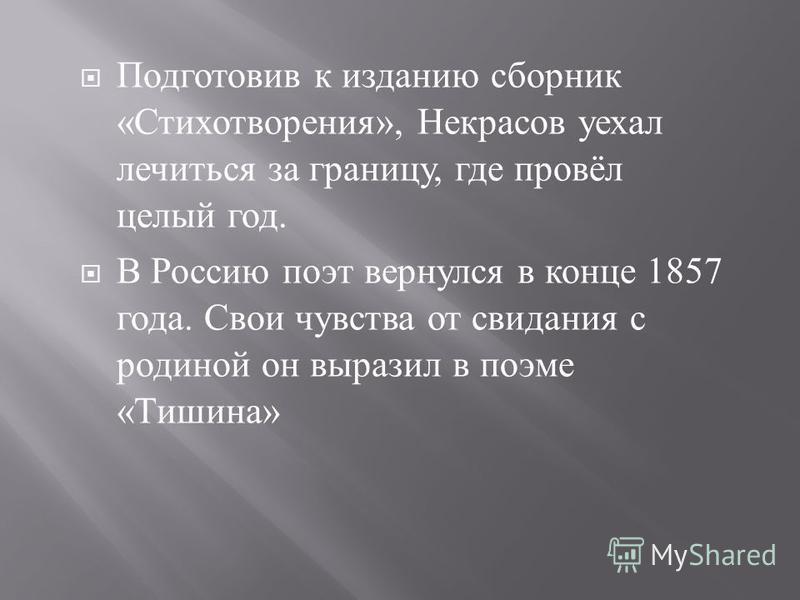 Подготовив к изданию сборник « Стихотворения », Некрасов уехал лечиться за границу, где провёл целый год. В Россию поэт вернулся в конце 1857 года. Свои чувства от свидания с родиной он выразил в поэме « Тишина »