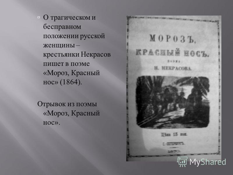 О трагическом и бесправном положении русской женщины – крестьянки Некрасов пишет в поэме « Мороз, Красный нос » (1864). Отрывок из поэмы « Мороз, Красный нос ».