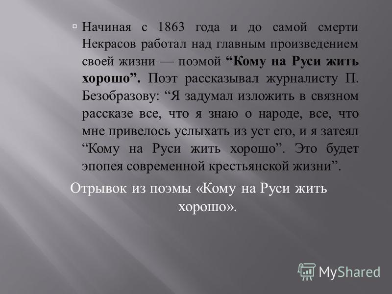 Начиная с 1863 года и до самой смерти Некрасов работал над главным произведением своей жизни поэмой Кому на Руси жить хорошо. Поэт рассказывал журналисту П. Безобразову : Я задумал изложить в связном рассказе все, что я знаю о народе, все, что мне пр