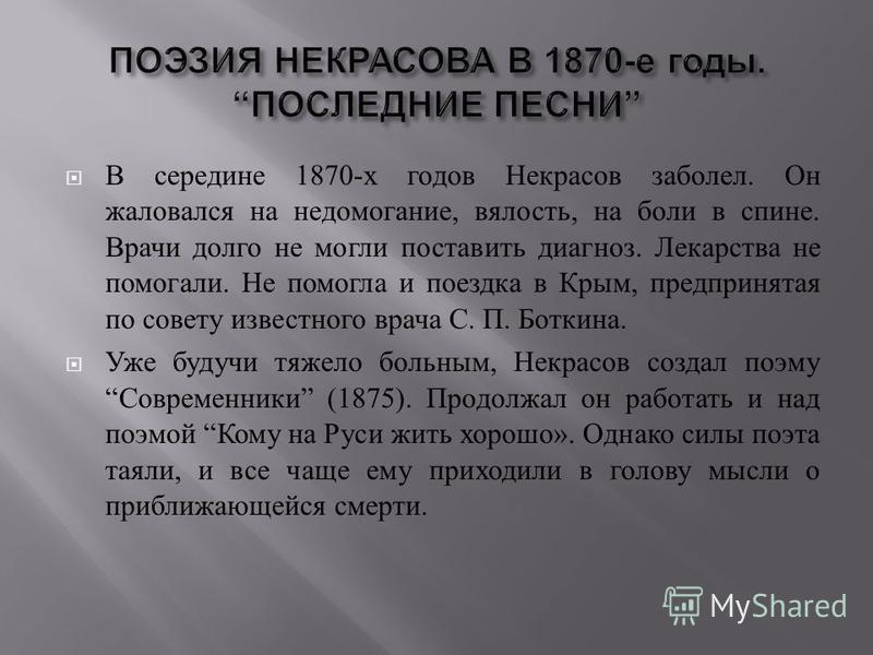 В середине 1870- х годов Некрасов заболел. Он жаловался на недомогание, вялость, на боли в спине. Врачи долго не могли поставить диагноз. Лекарства не помогали. Не помогла и поездка в Крым, предпринятая по совету известного врача С. П. Боткина. Уже б