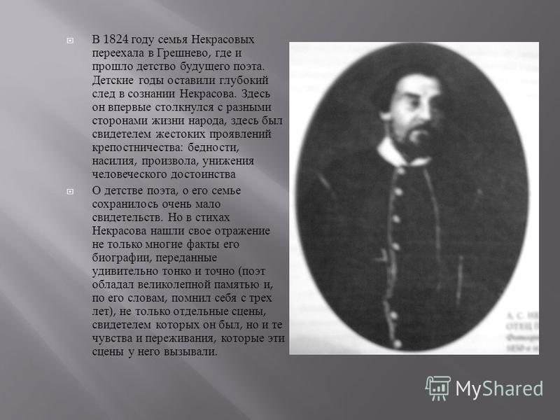 В 1824 году семья Некрасовых переехала в Грешнево, где и прошло детство будущего поэта. Детские годы оставили глубокий след в сознании Некрасова. Здесь он впервые столкнулся с разными сторонами жизни народа, здесь был свидетелем жестоких проявлений к