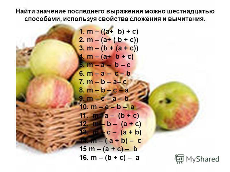 Найти значение последнего выражения можно шестнадцатью способами, используя свойства сложения и вычитания. 1. m – ((a+ b) + c) 2. m – (a+ ( b + c)) 3. m – (b + (a + c)) 4. m – (a+ b + c) 5. m – a – b – c 6. m – a – c – b 7. m – b – a– c 8. m – b – c