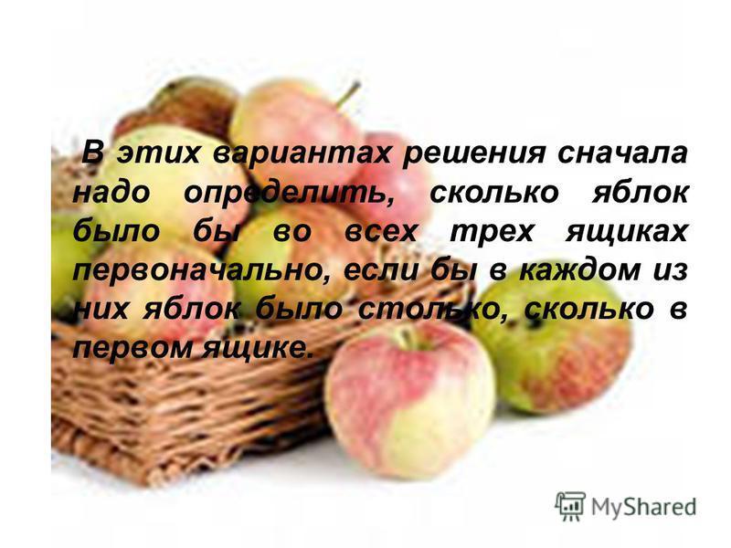В этих вариантах решения сначала надо определить, сколько яблок было бы во всех трех ящиках первоначально, если бы в каждом из них яблок было столько, сколько в первом ящике.