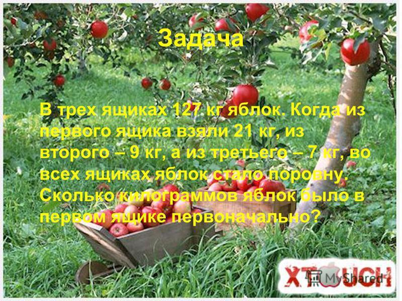 Задача В трех ящиках 127 кг яблок. Когда из первого ящика взяли 21 кг, из второго – 9 кг, а из третьего – 7 кг, во всех ящиках яблок стало поровну. Сколько килограммов яблок было в первом ящике первоначально?