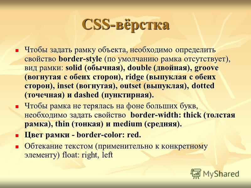 CSS-вёрстка Чтобы задать рамку объекта, необходимо определить свойство border-style (по умолчанию рамка отсутствует), вид рамки: solid (обычная), double (двойная), groove (вогнутая с обеих сторон), ridge (выпуклая с обеих сторон), inset (вогнутая), o