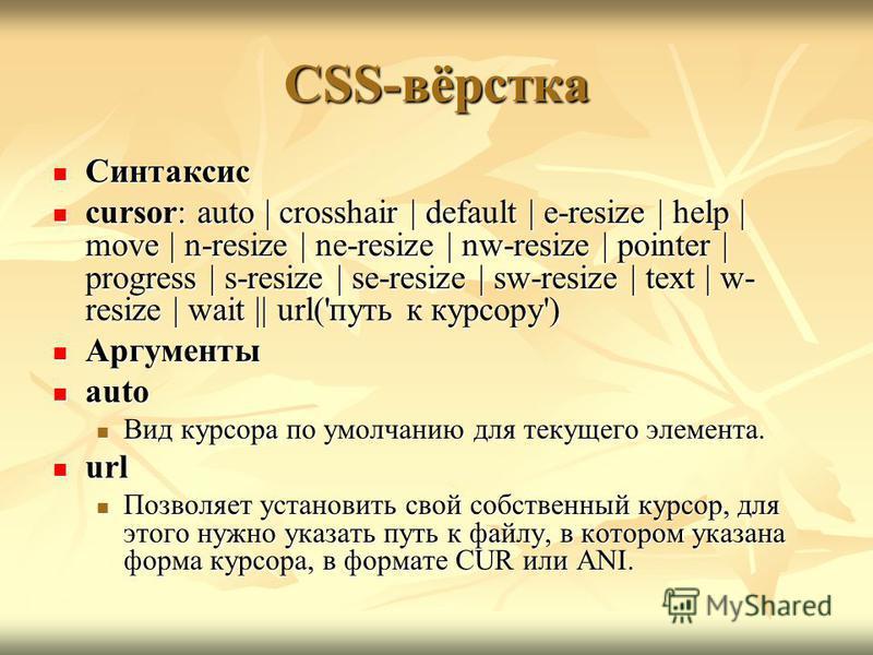 CSS-вёрстка Синтаксис Синтаксис cursor: auto | crosshair | default | e-resize | help | move | n-resize | ne-resize | nw-resize | pointer | progress | s-resize | se-resize | sw-resize | text | w- resize | wait || url('путь к курсору') cursor: auto | c