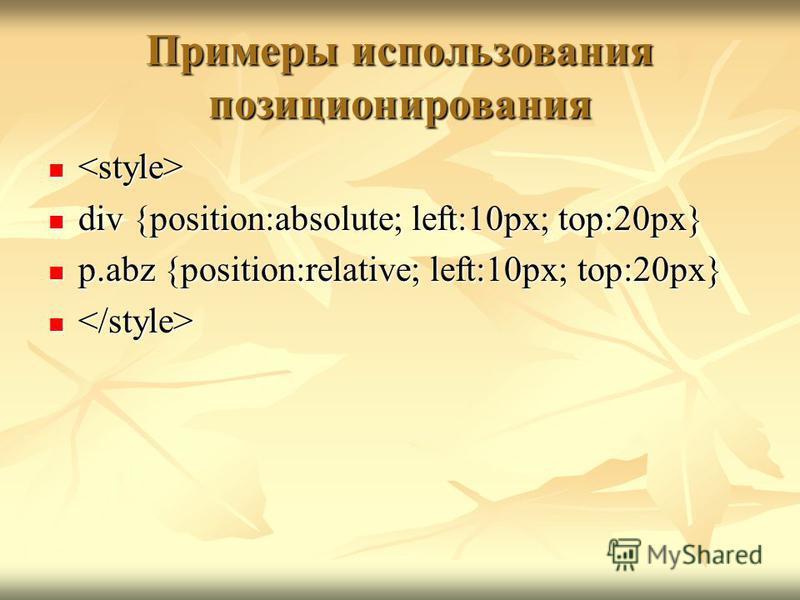 Примеры использования позиционирования div {position:absolute; left:10px; top:20px} div {position:absolute; left:10px; top:20px} p.abz {position:relative; left:10px; top:20px} p.abz {position:relative; left:10px; top:20px}