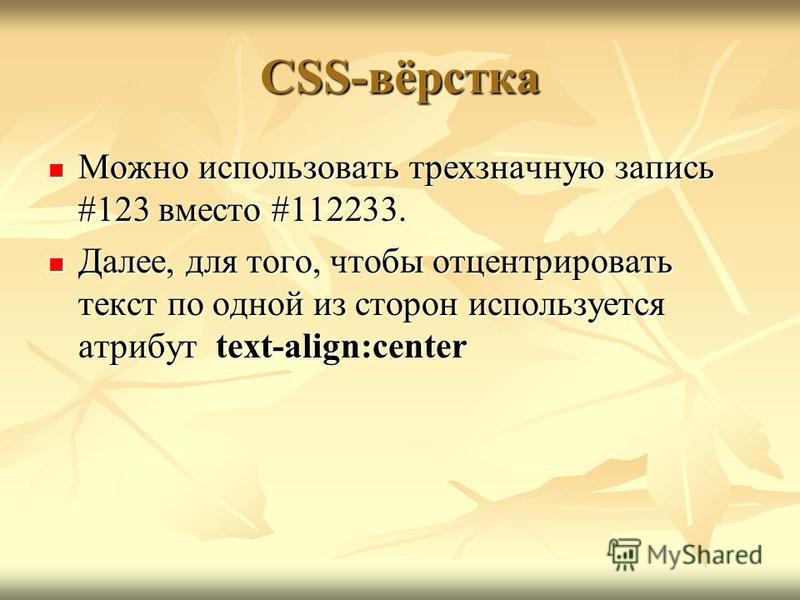 CSS-вёрстка Можно использовать трехзначную запись #123 вместо #112233. Можно использовать трехзначную запись #123 вместо #112233. Далее, для того, чтобы отцентрировать текст по одной из сторон используется атрибут text-align:center Далее, для того, ч