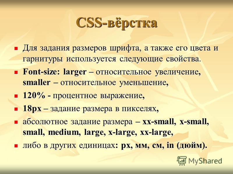 CSS-вёрстка Для задания размеров шрифта, а также его цвета и гарнитуры используется следующие свойства. Для задания размеров шрифта, а также его цвета и гарнитуры используется следующие свойства. Font-size: larger – относительное увеличение, smaller