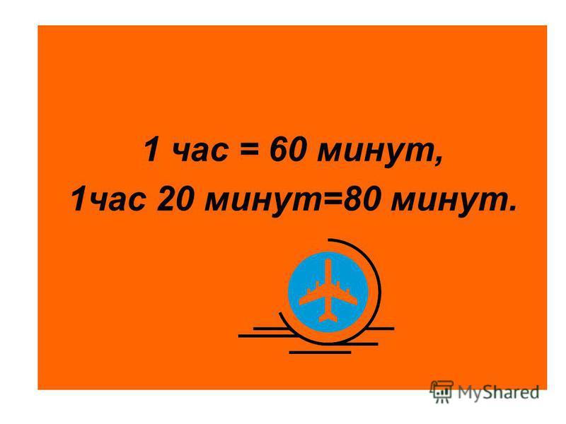 1 час = 60 минут, 1 час 20 минут=80 минут.