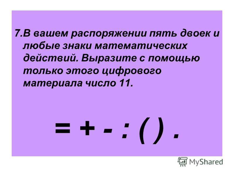 7. В вашем распоряжении пять двоек и любые знаки математических действий. Выразите с помощью только этого цифрового материала число 11. = + - : ( ).