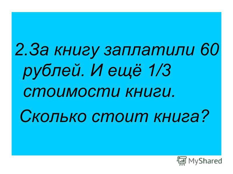 2. За книгу заплатили 60 рублей. И ещё 1/3 стоимости книги. Сколько стоит книга?