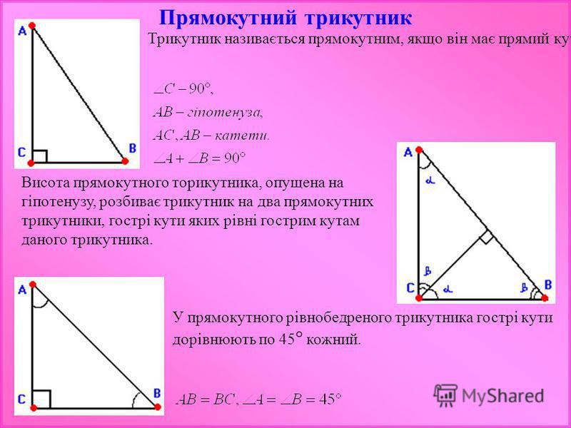 Прямокутний трикутник Трикутник називається прямокутним, якщо він має прямий кут. Висота прямокутного торикутника, опущена на гіпотенузу, розбиває трикутник на два прямокутних трикутники, гострі кути яких рівні гострим кутам даного трикутника. У прям