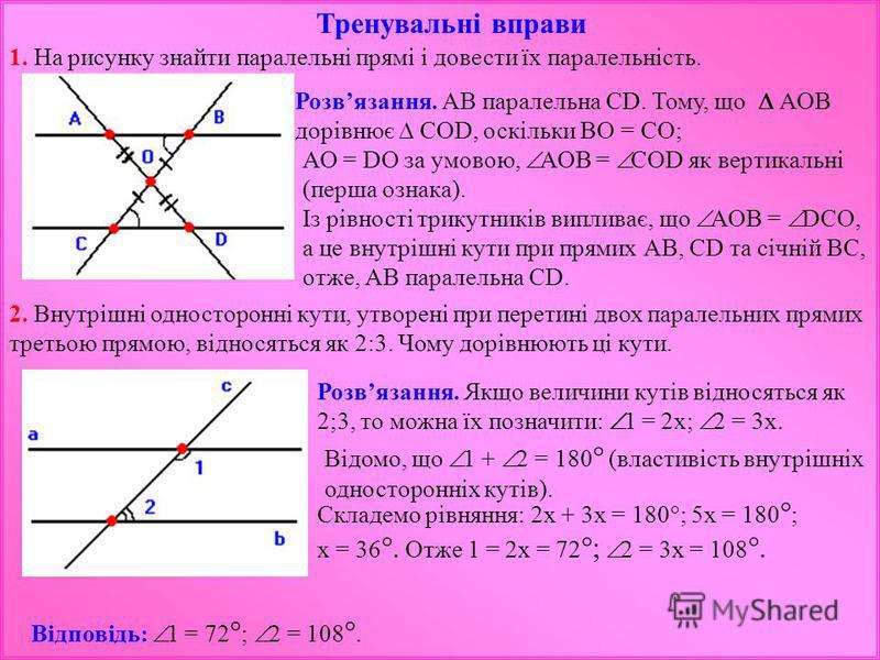 Тренувальні вправи 1. На рисунку знайти паралельні прямі і довести їх паралельність. Розвязання. АВ паралельна СD. Тому, що АОВ дорівнює СОD, оскільки ВО = СО; АО = DО за умовою, АОВ = СОD як вертикальні (перша ознака). Із рівності трикутників виплив