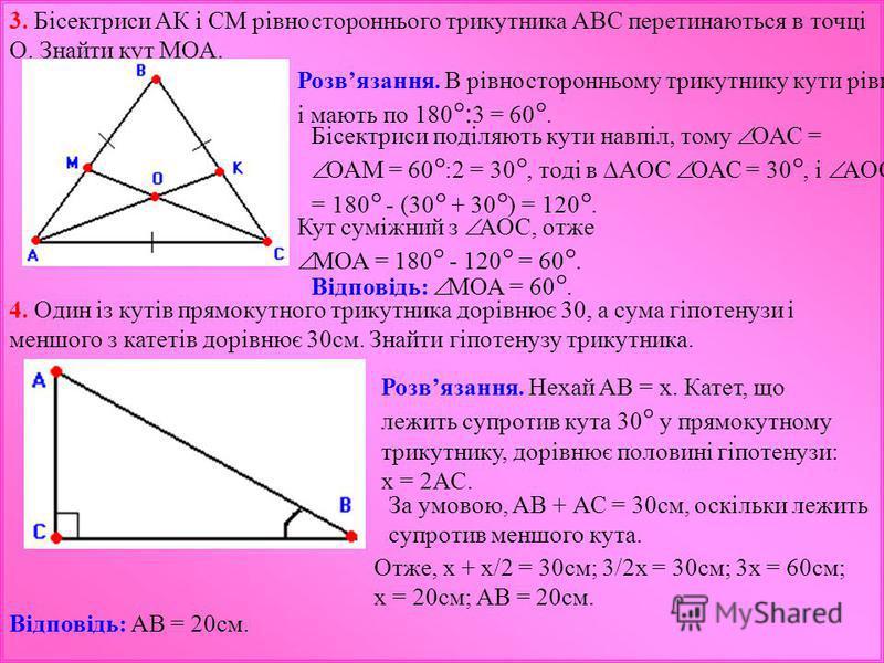 3. Бісектриси АК і СМ рівностороннього трикутника АВС перетинаються в точці О. Знайти кут МОА. Розвязання. В рівносторонньому трикутнику кути рівні і мають по 180 °: 3 = 60 °. Бісектриси поділяють кути навпіл, тому ОАС = ОАМ = 60 ° :2 = 30 °, тоді в