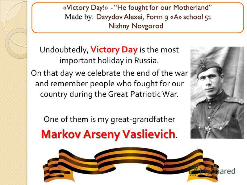 «Victory Day!» - He fought for our Motherland Made by: Davydov Alexei, Form 9 « А » school 51 Nizhny Novgorod «Victory Day!» - He fought for our Motherland Made by: Davydov Alexei, Form 9 « А » school 51 Nizhny Novgorod Undoubtedly, Victory Day is th
