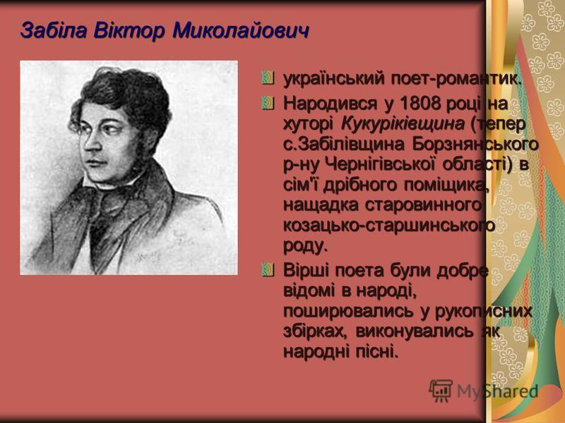 Забіла Віктор Миколайович український поет-романтик. Народився у 1808 році на хуторі Кукуріківщина (тепер с.Забілівщина Борзнянського р-ну Чернігівської області) в сім'ї дрібного поміщика, нащадка старовинного козацько-старшинського роду. Вірші поета
