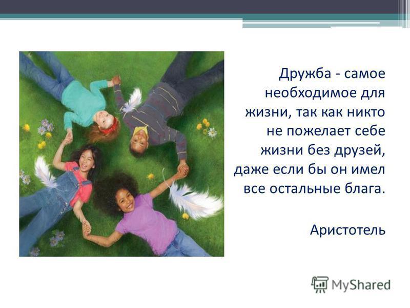 Дружба - самое необходимое для жизни, так как никто не пожелает себе жизни без друзей, даже если бы он имел все остальные блага. Аристотель