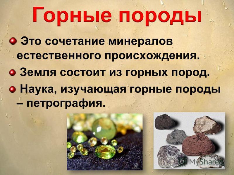 Это сочетание минералов естественного происхождения. Земля состоит из горных пород. Наука, изучающая горные породы – петрография.