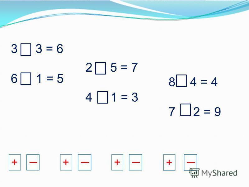 3 + 3 = 6 6 - 1 = 5 2 + 5 = 7 4 - 1 = 3 8 - 4 = 4 7 + 2 = 9 +++ +