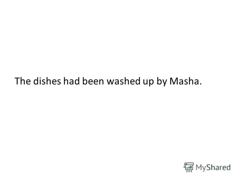 The dishes had been washed up by Masha.