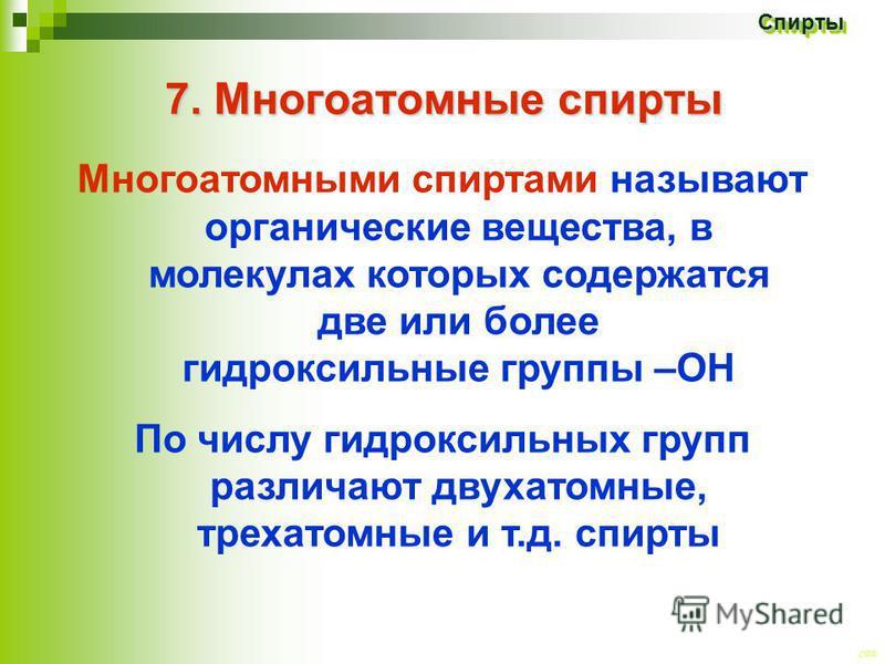 CEE Спирты Спирты 7. Многоатомные спирты Многоатомными спиртами называют органические вещества, в молекулах которых содержатся две или более гидроксильные группы –ОН По числу гидроксильных групп различают двухатомные, трехатомные и т.д. спирты