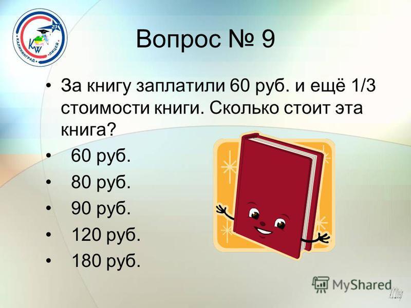 Вопрос 9 За книгу заплатили 60 руб. и ещё 1/3 стоимости книги. Сколько стоит эта книга? 60 руб. 80 руб. 90 руб. 120 руб. 180 руб.