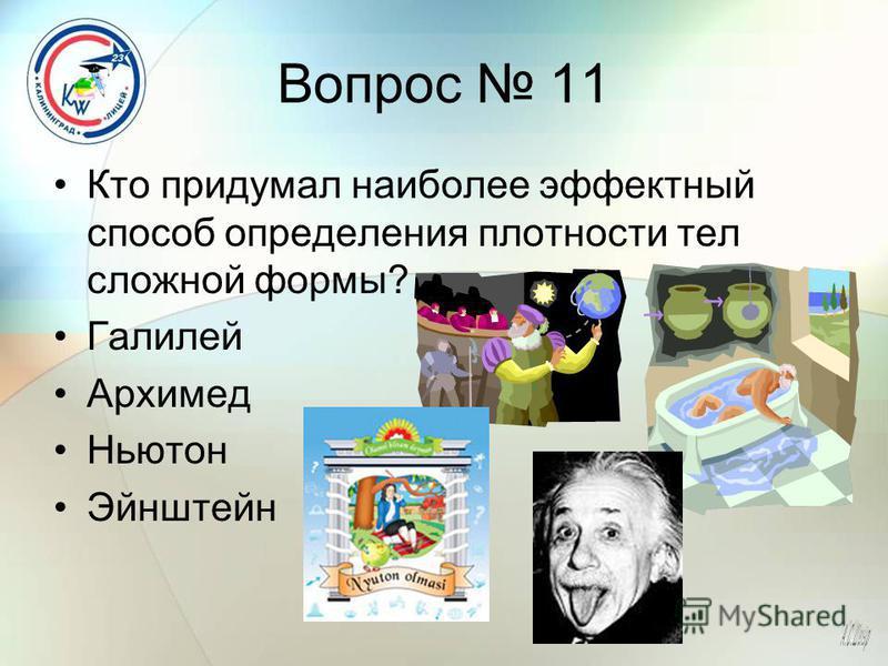 Вопрос 11 Кто придумал наиболее эффектный способ определения плотности тел сложной формы? Галилей Архимед Ньютон Эйнштейн